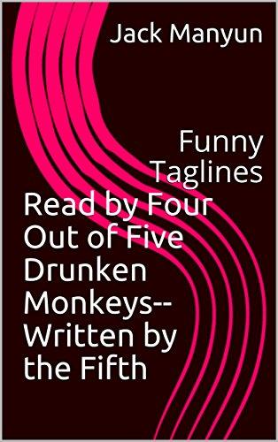 Read by Four Out of Five Drunken Monkeys--Written by the Fifth: Funny Taglines