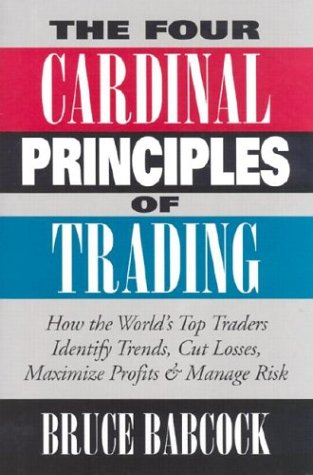 The Four Cardinal Principles of Trading: How the World's Top Traders Identify Trends, Cut Losses, Maximize Profits & Manage Risk