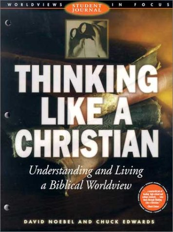 Thinking Like a Christian: Understanding and Living a Biblical Worldview (Worldviews in Focus Series)