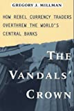 The Vandal's Crown: How Rebel Currency Traders Overthrew the World's Central Banks
