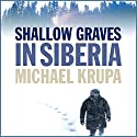 Shallow Graves in Siberia Audiobook by Michael Krupa Narrated by Branko Tomovic