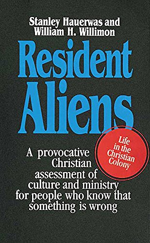 Resident Aliens: A Provocative Christian Assessment of Culture and Ministry for People Who Know that Something is Wrong