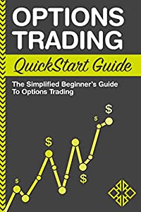 Options Trading QuickStart Guide: The Simplified Beginner's Guide to Options Trading (QuickStart Guides™ - Finance)