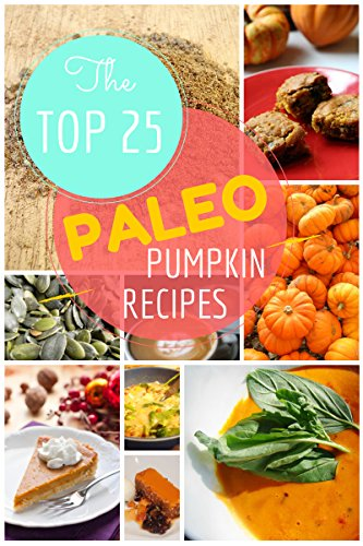 Paleo Pumpkin Recipes: The Top 25 Easy Paleo Pumpkin Recipes  for Gluten-Free Holiday's Treats: Healthy Lifestyle and Traditions (Top 25 Easy Recipes Book 1)
