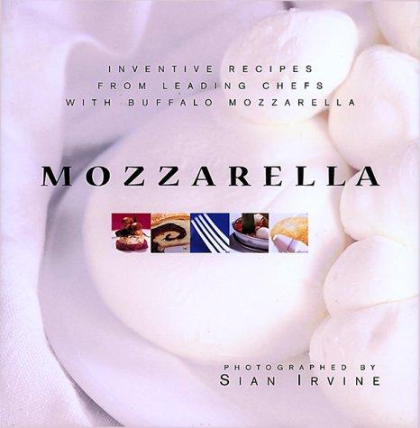 Mozzarella: Inventive Recipes from Leading Chefs With Buffalo Mozzarella (Italian Buffalo Mozzarella)