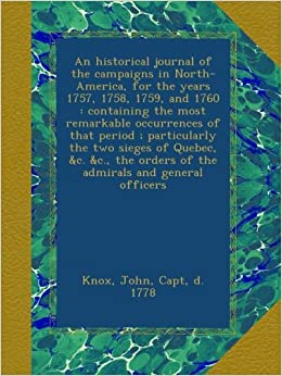 An historical journal of the campaigns in North-America, for the years 1757, 1758, 1759, and 1760 : containing the most remarkable occurrences of that ... orders of the admirals and general officers