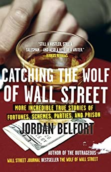 Catching the Wolf of Wall Street: More Incredible True Stories of Fortunes, Schemes, Parties, and Prison by [Belfort, Jordan]