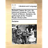 Richard Ceur de Lion. an Historical Romance. from the French of Monsr. Sedaine. as Performed at the Theatre-Royal, Drury-Lane.