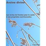Avoine divine, les vertus de l'avoine pour la santé & ses propriétés nutritionnelles (French Edition)