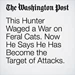 This Hunter Waged a War on Feral Cats. Now He Says He Has Become the Target of Attacks. | Lindsey Bever