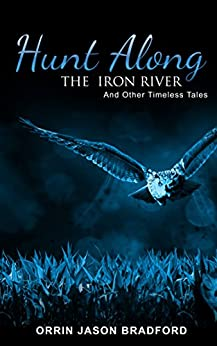 Hunt Along the Iron River and Other Timeless Tales by [Bradford, Orrin Jason, Swift, Brad]