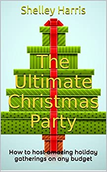 The Ultimate Christmas Party: How to host amazing holiday gatherings on any budget by [Harris, Shelley]