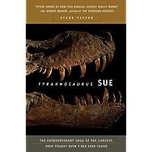 Tyrannosaurus Sue: The Extraordinary Saga Of The Largest, Most Fo: The Extraordinary Saga of the Largest, Most Fought Over T Rex