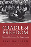 Cradle of Freedom: Alabama and the Movement That Changed America, Mr. Frye Gaillard, 0817352988