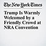 Trump Is Warmly Welcomed by a Friendly Crowd at NRA Convention | Michael D. Shear
