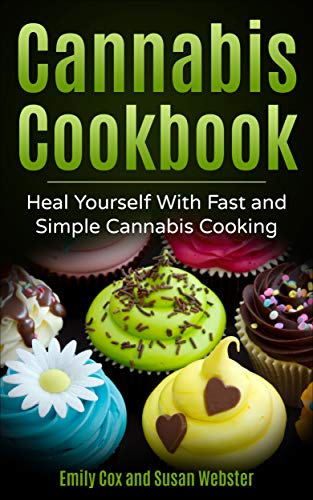 Cannabis Cookbook: Heal Yourself with Fast and Simple Cannabis Cooking by Emily Cox, Susan Webster