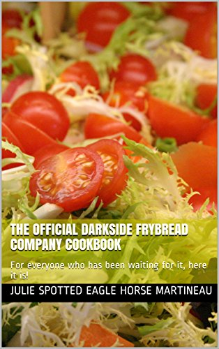 The Official Darkside Frybread Company Cookbook: (For everyone who has been waiting for it, here it is!) by Julie Spotted Eagle Horse Martineau