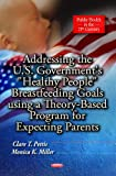 Addressing the U. S. Government's Healthy People Breastfeeding Goals Using a Theory-Based Program for Expecting Parents, Clare T. Pettis, Monica K. Miller, 1624179770