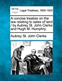 A concise treatise on the law relating to sales of land / by Aubrey St. John Clerke and Hugh M. Humphry, Aubrey St John Clerke, 1240071337