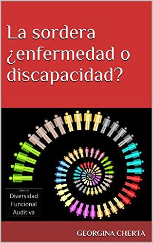 La sordera ¿enfermedad o discapacidad? (Diversidad Funcional Auditiva nº 1) (Spanish