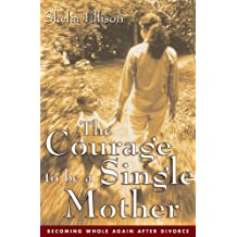 The Courage To Be a Single Mother: Becoming Whole Again After Divorce