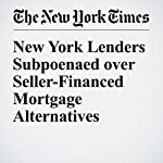 New York Lenders Subpoenaed over Seller-Financed Mortgage Alternatives | Matthew Goldstein,Alexandra Stevenson