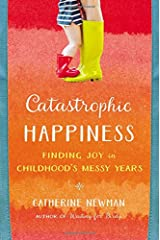 Catastrophic Happiness: Finding Joy in Childhood's Messy Years Hardcover