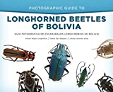Photographic Guide to Longhorned Beetles of Bolivia: Guía Fotográfica de Escarabajos Longicornios de Bolivia