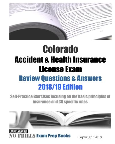 Colorado Accident & Health Insurance License Exam Review Questions & Answers 2018/19 Edition: Self-Practice Exercises focusing on the basic principles of insurance and CO specific rules (Health Insurance Answer Book)