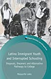 Latino Immigrant Youth and Interrupted Schooling : Dropouts, Dreamers and Alternative Pathways to College, Lukes, Marguerite, 1783093439