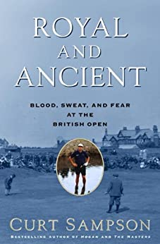 Royal and Ancient: Blood, Sweat, and Fear at the British Open by [Sampson, Curt]