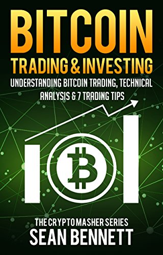 Bitcoin Trading & Investing: Understanding Bitcoin Trading, Technical Analysis & 7 Trading Tips for Beginners (Scalping, Day Trading, Swing Trading & Ethereum, ... & Ripple) (The Cryptomasher Series Book 4)