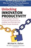 Unlocking Innovation Productivity: Proven Strategies that Have Transformed Organizations for Profitable and Predictable New Product Growth Worldwide