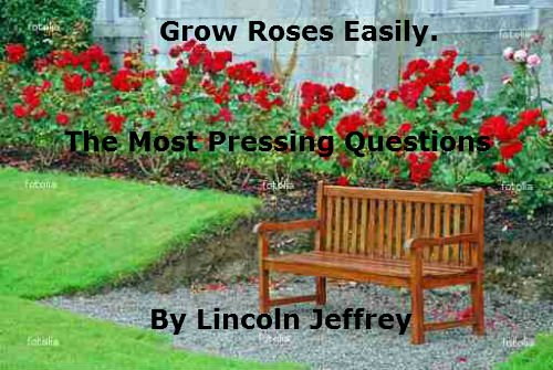 Grow Roses Easily: Rose History, Types of Roses, Site Choice, Pests and Diseases. by [Jeffrey, Lincoln]