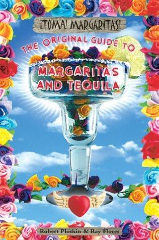 Toma! Margaritas!: The Original Guide to Margaritas and Tequila Robert Plotkin