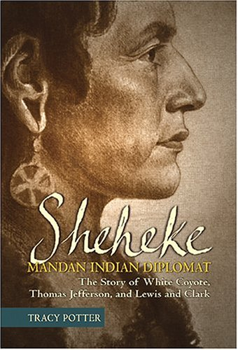 Sheheke: Mandan Indian Diplomat--The Story of White Coyote, Thomas Jefferson, and Lewis and Clark