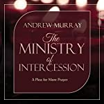 The Ministry of Intercession: A Plea for More Prayer: Murray Updated Classics, Book 1 | Andrew Murray
