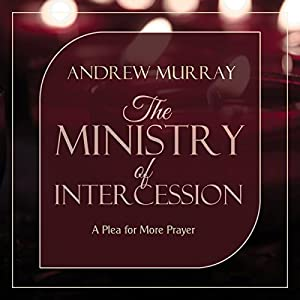 The Ministry of Intercession: A Plea for More Prayer Audiobook