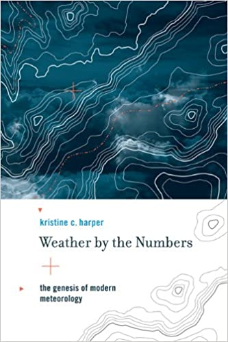 Weather By The Numbers Genesis Of Modern Meteorology Transformations Studies In History Science And Technology Kristine C Harper