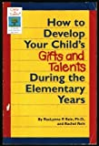 How to Develop Your Child's Gifts and Talents Through the Elementary Years, Raelynne P. Rein and Rachel Rein, 1565651650