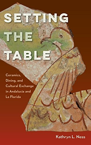 Setting the Table: Ceramics, Dining, and Cultural Exchange in Andalucía and La Florida (Florida Museum of Natural History: Ripley P. Bullen Series)