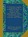 An Australian Language As Spoken by the Awabakal, the People of Awaba, Or Lake Macquarie (Near Newcastle, New South Wales): Being an Account of Their Language, Traditions, and Customs