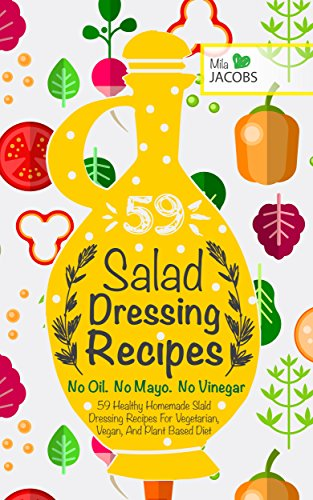 - Salad Dressing: 59 Healthy Homemade Salad Dressing Recipes For Vegetarian, Vegan, And Plant Based Diet. No Oil. No Mayo. No Vinegar. (Healthy Recipes. Healthy Cookbooks To Keep In Your Kitchen.)