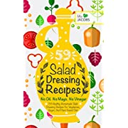 Salad Dressing: 59 Healthy Homemade Salad Dressing Recipes For Vegetarian Vegan And Plant Based Diet. No Oil.