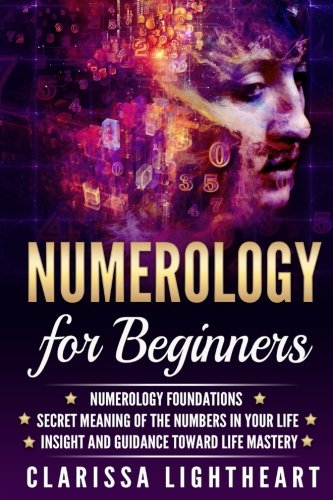 Numerology for Beginners: Numerology Foundations - Secret Meaning of the Numbers in Your Life - Insight and Guidance Toward Life Mastery