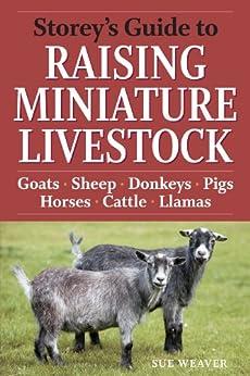 Storey's Guide to Raising Miniature Livestock: Goats, Sheep, Donkeys, Pigs, Horses, Cattle, Llamas (Storey's Guide to Raising) by [Weaver, Sue]