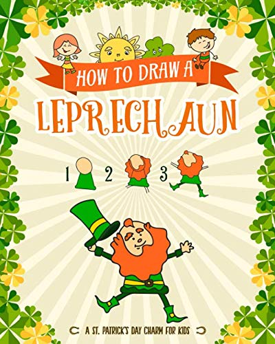 How to Draw A Leprechaun - A St. Patrick's Day Charm for Kids: Creative Step-by-Step Drawing Book for Girls and Boys Ages 5, 6, 7, 8, 9, 10, 11, and ... Childrens Activity Books for St. Patricks Day]()