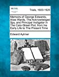 img - for Memoirs of George Edwards, Alias Wards, The Acknowledged Spy, and Principal Instigator in The Cato-Street Plot, from his Early Life to The Present Time by Edward Aylmer (2012-02-20) book / textbook / text book