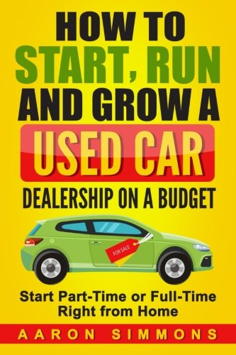 How to Start, Run and Grow a Used Car Dealership on a Budget: Start Part-Time or Full-Time Right from Home PDF