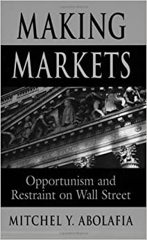 Book Making Markets: Opportunism and Restraint on Wall Street by Mitchel Y. Abolafia (2001-10-30)